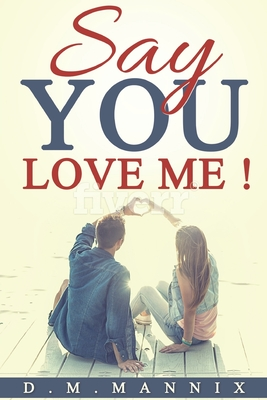 Say You Love Me!: You Know You Want To.....