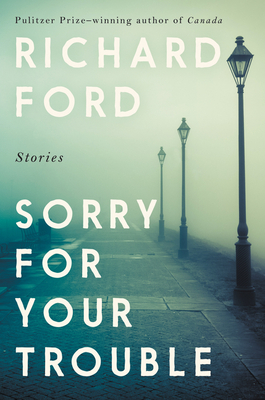 Sorry for Your Trouble - Richard Ford