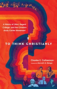 To Think Christianly: A History of L'Abri, Regent College, and the Christian Study Center Movement
