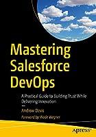 Mastering Salesforce DevOps : A Practical Guide to Building Trust While Delivering Innovation