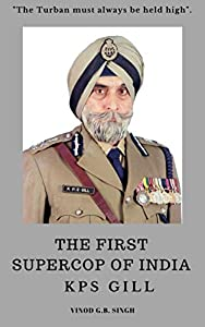 KPS GILL - THE FIRST SUPERCOP OF INDIA : Paperback - 2017
