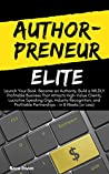 AuthorPreneur Elite: Launch Your Book. Become an Authority. Build a WILDLY Profitable Business That Attracts High-Value Clients, Lucrative Speaking Gigs, & Industry Recognition - in 8 Weeks (or Less)