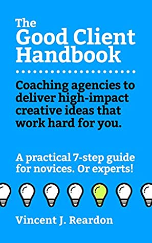 The Good Client Handbook: Coaching agencies to deliver high-impact creative ideas that work hard for you