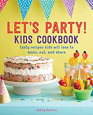 Let's Party! Kids Cookbook by Ashley Moulton