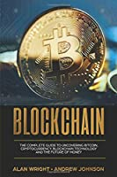 Blockchain: The Complete Guide to Uncovering Bitcoin, Cryptocurrency, Bitcoin Technology and the Future of Money (Blockchain Revolution Series)