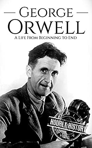 George Orwell: A Life from Beginning to End (Biographies of British Authors Book 3)