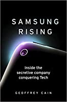 Samsung Rising: How an Upstart Company from South Korea Overtook Sony and Apple to Become the Worldwide Leader in Technology