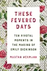 These Fevered Days: Ten Pivotal Moments in the Making of Emily Dickinson