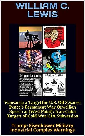 Venezuela a Target for U.S. Oil Seizure: Pence's Permanent War Orwellian Speech at (West Point): Iran-Cuba Targets of Cold War CIA Subversion: Trump- Eisenhower Military Industrial Complex Warnings