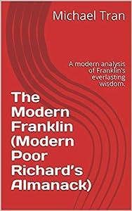 The Modern Franklin (Modern Poor Richard's Almanack): A modern analysis of Franklin's everlasting wisdom.