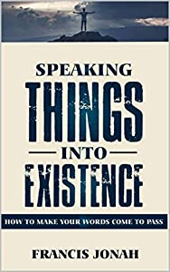 Speaking Things Into Existence: How To Make Your Words Come To Pass (Uncommon Results Book 1)