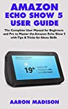 AMAZON ECHO SHOW 5 USER GUIDE: The Complete User Manual for Beginners and Pro to Master the Amazon Echo Show 5 with Tips & Tricks for Alexa Skills (Echo Device & Alexa Setup Book 1)