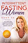 INTERMITTENT FASTING FOR WOMEN OVER 50: The Simplified Guide to A Fasting Lifestyle For Women Over 50   Promote Longevity, Increase Energy & Support Hormones With A Gentler Approach