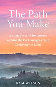The Path You Make: A woman's search for purpose walking the Via Francigena from Canterbury to Rome