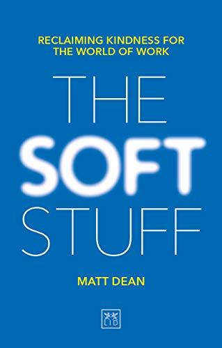 The Soft Stuff: Reclaiming Kindness for the World of Work Matt Dean