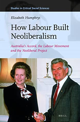 How Labour Built Neoliberalism: Australia's Accord, the Labour Movement and the Neoliberal Project