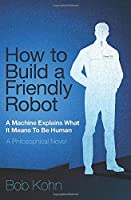 How To Build A Friendly Robot: A Philosophical Novel