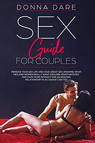 Sex Guide for Couples: Improve your sex life and have great sex,knowing what men and women really want.Explore your fantasies and have more intimacy for an amazing relationship. Play,gadget,sex toys.