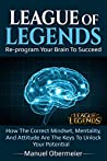 League Of Legends - Re-program Your Brain To Succeed: How The Correct Mindset, Mentality, And Attitude Are The Keys To Unlock Your Potential (League Of Legends Guide Book 1)
