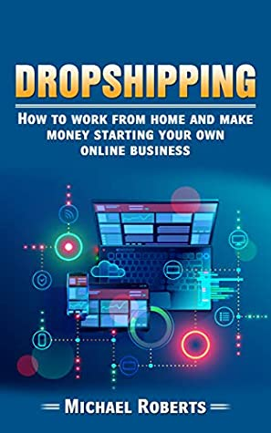 Dropshipping: How To Work From Home And Make Money Starting Your Own Online Business (E-commerce, Passive Income, Financial Freedom, Internet Entrepreneur)