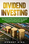 DIVIDEND INVESTING: The Ultimate Beginners Guide with Proven Strategies which Made Easy Start Making Money and Generate Passive Income Gaining Financial Freedom through Stock Market Investment