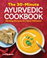 The 30-Minute Ayurvedic Cookbook: Healing Recipes for Total Wellness