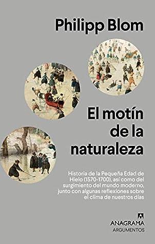El motín de la naturaleza: Historia de la Pequeña Edad de Hielo (1570-1700), así como del surgimiento del mundo moderno, junto con algunas reflexiones ... días (Argumentos nº 536)