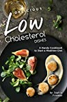 Delicious Low Cholesterol Dishes: A Handy Cookbook to Start a Healthier Diet
