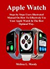 Apple Watch: Steps by Steps Users Illustrated Manual On How To Effectively Use Your Apple Watch In The Best Optimal Way.