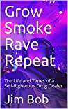 Grow Smoke Rave Repeat: The Life and Times of a Self-Righteous Drug Dealer