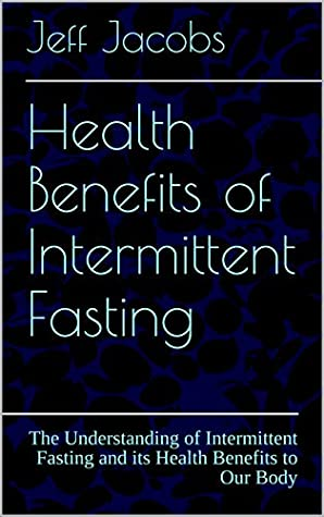 Health Benefits of Intermittent Fasting: The Understanding of Intermittent Fasting and its Health Benefits to Our Body