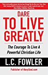 Dare To Live Greatly by L.C. Fowler