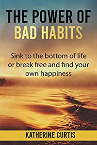 The Power of Bad Habits: Sink to the bottom of life or break free and find your own happiness (Habit Transformation Book 3)
