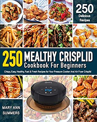Mealthy Crisplid cookbook For Beginners: 250 Crispy, Easy, Healthy, Fast & Fresh Recipes for Your Pressure Cooker And Air Fryer Crisplid (Recipe Book)
