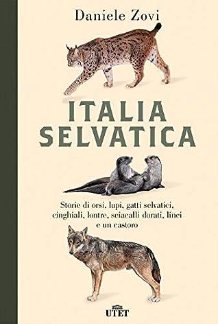 Italia selvatica: Storie di orsi, lupi, gatti selvatici, cinghiali, lontre, sciacalli dorati, linci e un castoro