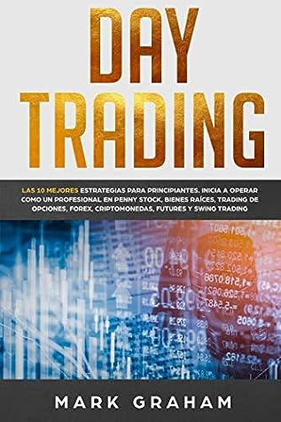 Day Trading: Las 10 Mejores Estrategias para Principiantes. Inicia a Operar como un Profesional en Penny Stock, Bienes Raíces, Trading de Opciones, Forex, ... Futures y Swing Trading