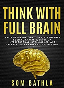 Think With Full Brain: Strengthen Logical Analysis, Invite Breakthrough Ideas, Level-up Interpersonal Intelligence, and Unleash Your Brain's Full Potential (Power-Up Your Brain Series Book 6)