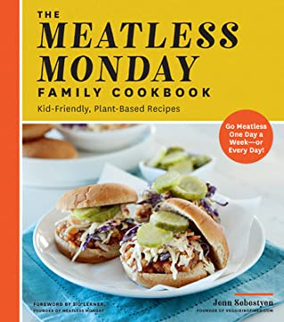 The Meatless Monday Family Cookbook: Kid-Friendly, Plant-Based Recipes [Go Meatless One Day a Week—or Every Day!]