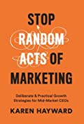 Stop Random Acts of Marketing: Deliberate & Practical Growth Strategies for Mid-Market CEOs