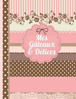 Mes Gateaux et D�lices: Le carnet � compl�ter - livre de cuisine personalis� � �crire 120 de vos recettes pr�f�r�es pour les femmes, les filles et les adolescentes, motif scrapbooking - environ A4 couverture souple