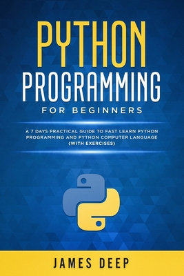 Python Programming for Beginners: A 7 Days Practical Guide to Fast Learn Python Programming and Python Computer Language (with Exercises)