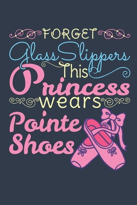 Forget Glass Slippers This Princess Wears Pointe Shoes: Ballet Dancer Journal, Blank Paperback Notebook to write in, Ballet Gift, 150 pages, college ruled