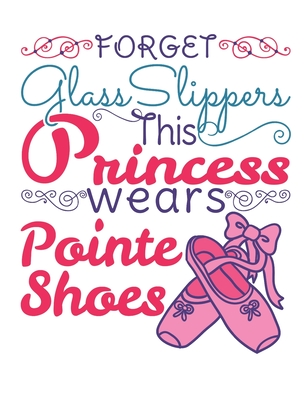 Forget Glass Slippers This Princess Wears Pointe Shoes: Ballet Dancer Notebook, Blank Paperback Composition Book to write in, Ballet Gift, 150 pages, college ruled