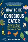 How to Be a Conscious Eater: Making Food Choices That Are Good for You, Others, and the Planet