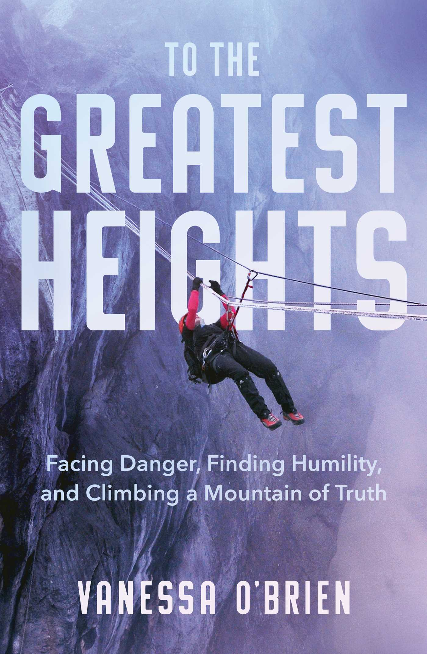 To the Greatest Heights: Facing Danger, Finding Humility, and Climbing a Mountain of Truth