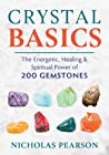 Crystal Basics: The Energetic, Healing, and Spiritual Power of 200 Gemstones