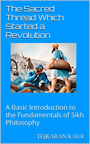 The Sacred Thread Which Started a Revolution: A Basic Introduction to the Fundamentals of Sikh Philosophy Tejkaran Kaur