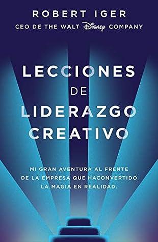Lecciones de liderazgo creativo: Mi gran aventura al frente de la empresa que ha convertido la magia en realidad