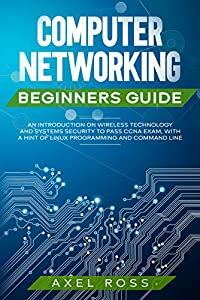 Computer Networking Beginners Guide: An Introduction on Wireless Technology and Systems Security to Pass CCNA Exam, With a Hint of Linux Programming and Command Line