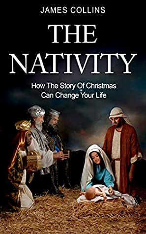 The Nativity: How The Story Of Christmas Can Change Your Life